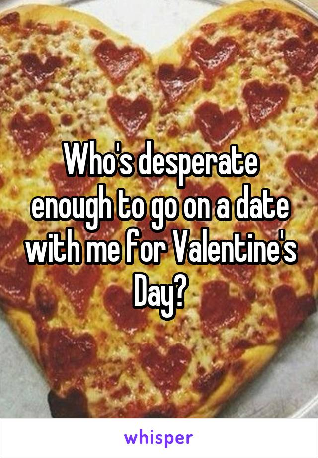 Who's desperate enough to go on a date with me for Valentine's Day?