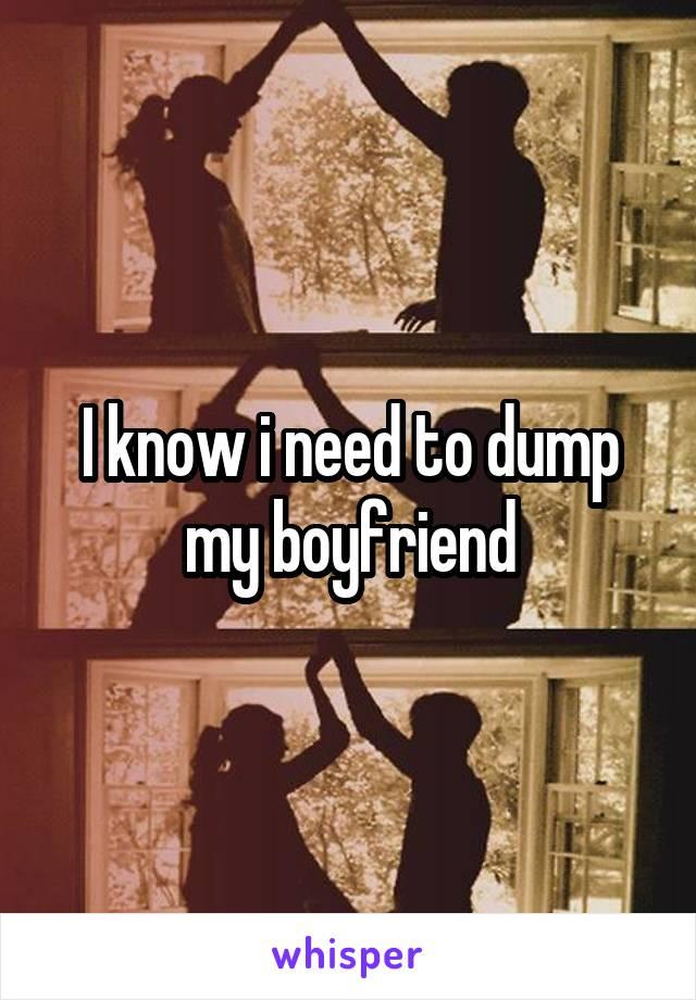 I know i need to dump my boyfriend