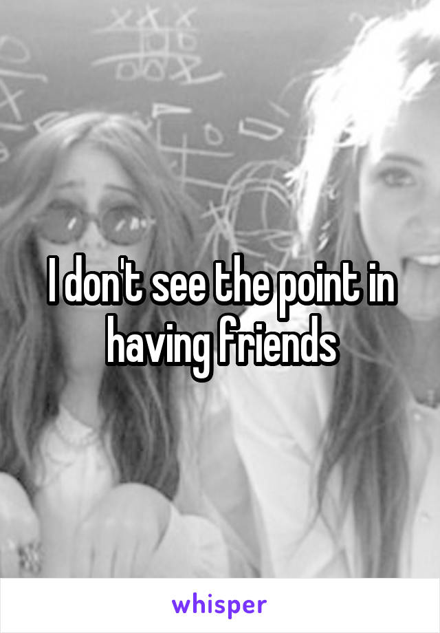 I don't see the point in having friends