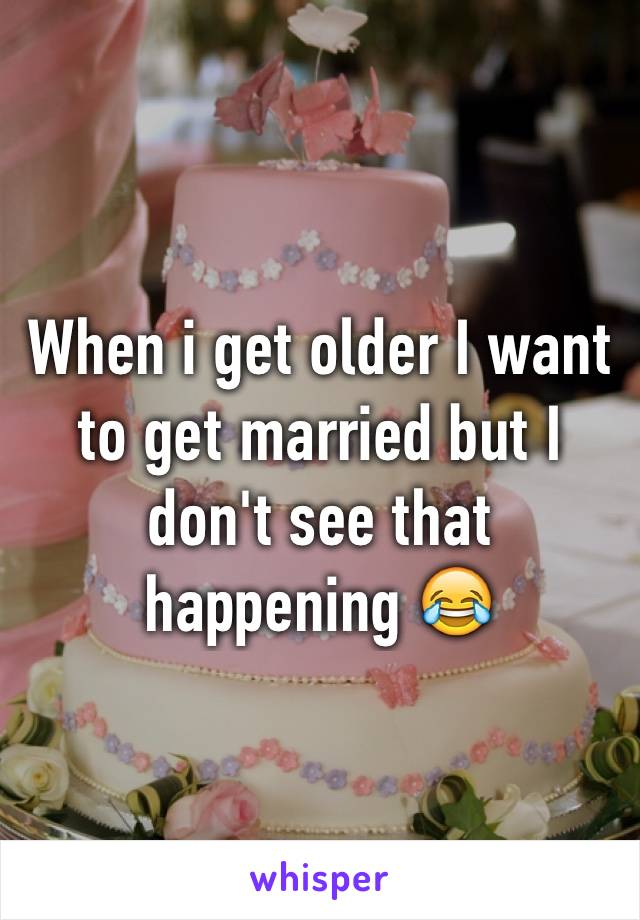 When i get older I want to get married but I don't see that happening 😂