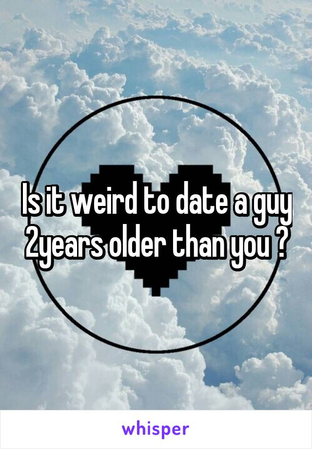 Is it weird to date a guy 2years older than you ?