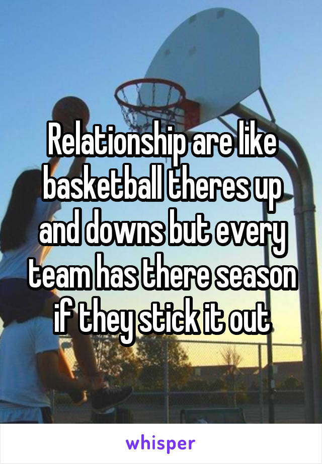 Relationship are like basketball theres up and downs but every team has there season if they stick it out