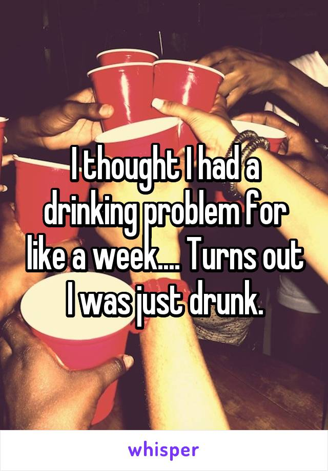 I thought I had a drinking problem for like a week.... Turns out I was just drunk.