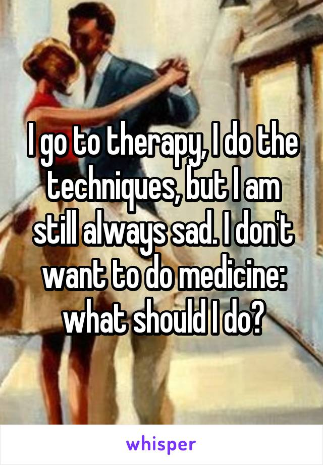 I go to therapy, I do the techniques, but I am still always sad. I don't want to do medicine: what should I do?