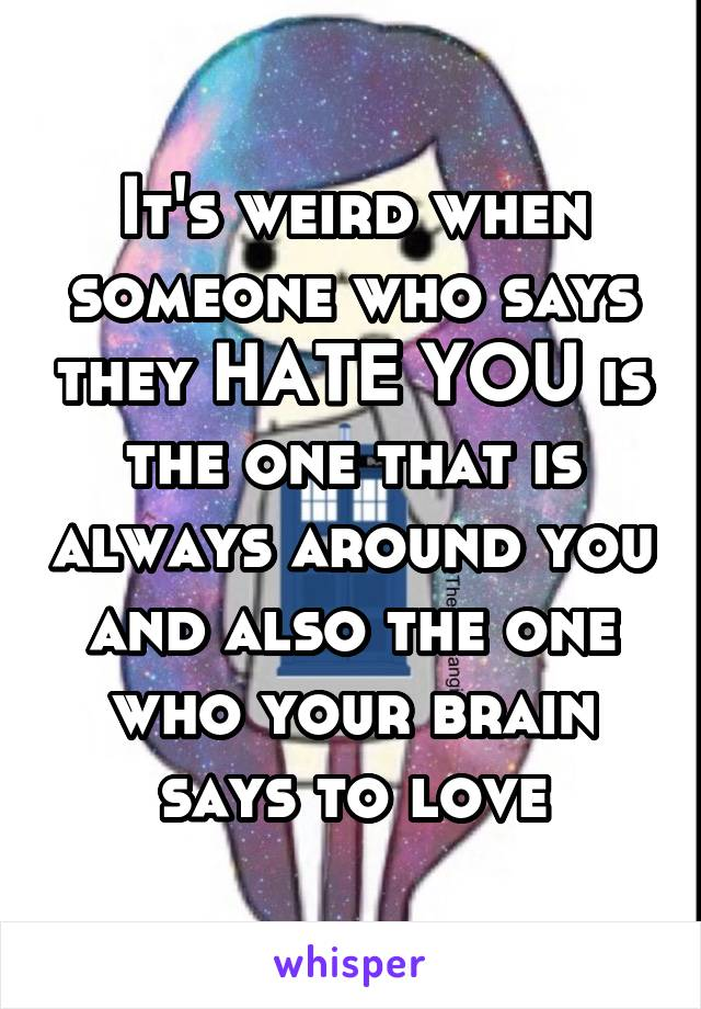 It's weird when someone who says they HATE YOU is the one that is always around you and also the one who your brain says to love