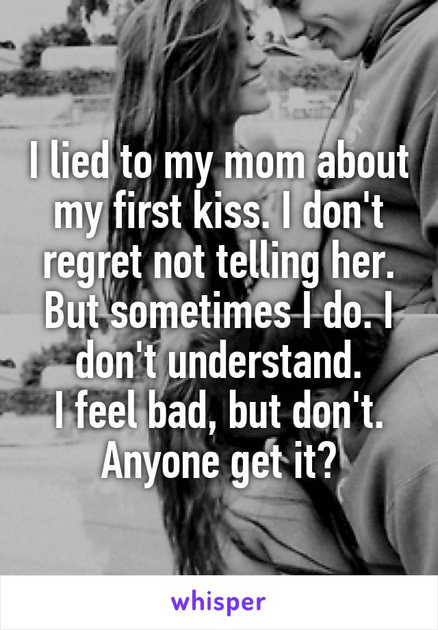 I lied to my mom about my first kiss. I don't regret not telling her. But sometimes I do. I don't understand. I feel bad, but don't. Anyone get it?