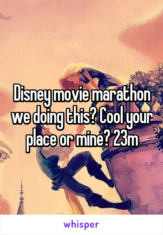 Disney movie marathon we doing this? Cool your place or mine? 23m