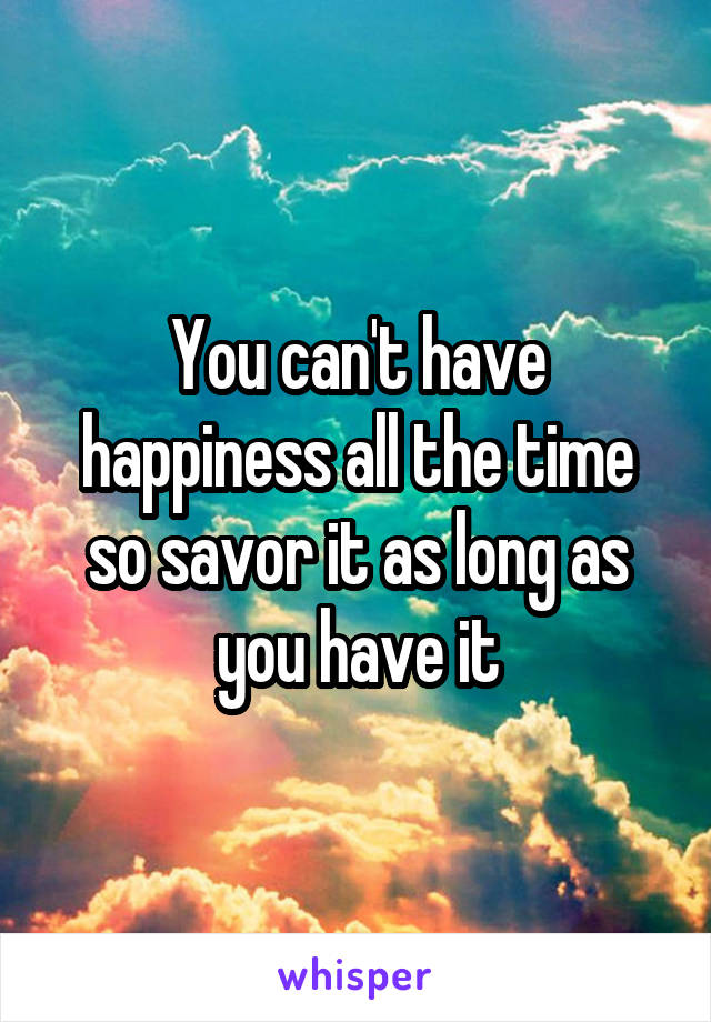 You can't have happiness all the time so savor it as long as you have it