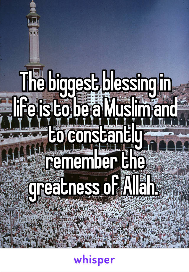 The biggest blessing in life is to be a Muslim and to constantly remember the greatness of Allah.