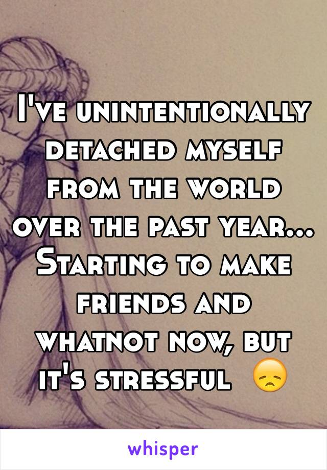 I've unintentionally detached myself from the world over the past year... Starting to make friends and whatnot now, but it's stressful  😞