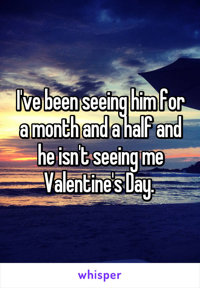 I've been seeing him for a month and a half and he isn't seeing me Valentine's Day.