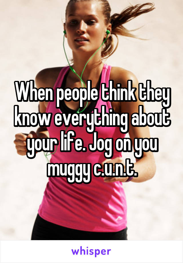 When people think they know everything about your life. Jog on you muggy c.u.n.t.