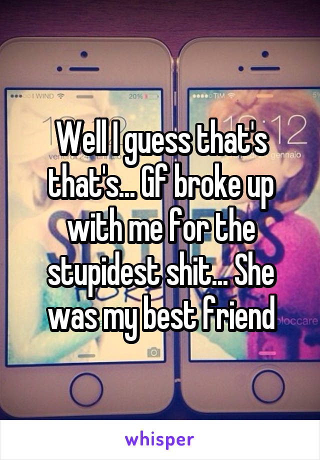 Well I guess that's that's... Gf broke up with me for the stupidest shit... She was my best friend