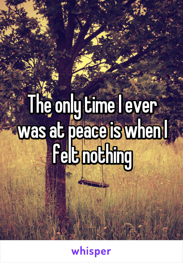 The only time I ever was at peace is when I felt nothing