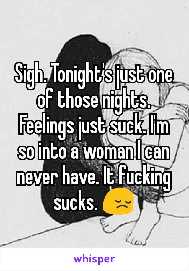 Sigh. Tonight's just one of those nights. Feelings just suck. I'm so into a woman I can never have. It fucking sucks. 😔