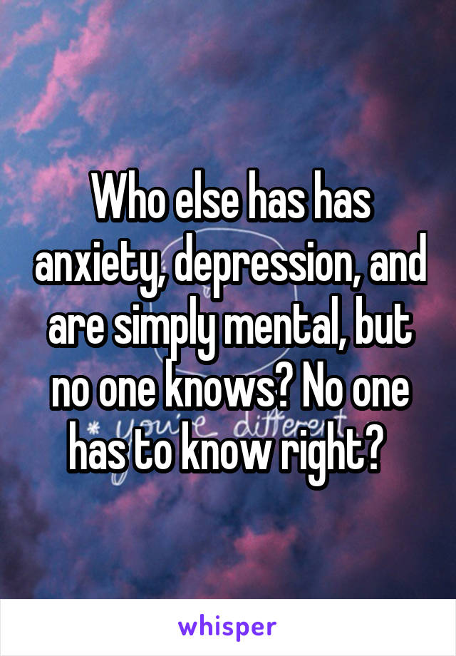 Who else has has anxiety, depression, and are simply mental, but no one knows? No one has to know right?