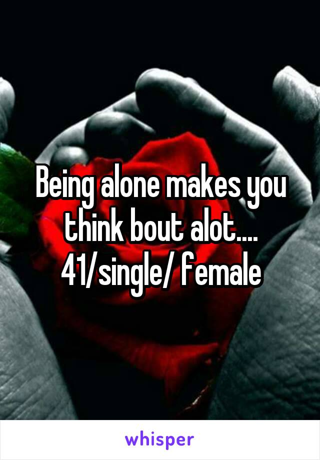 Being alone makes you think bout alot.... 41/single/ female