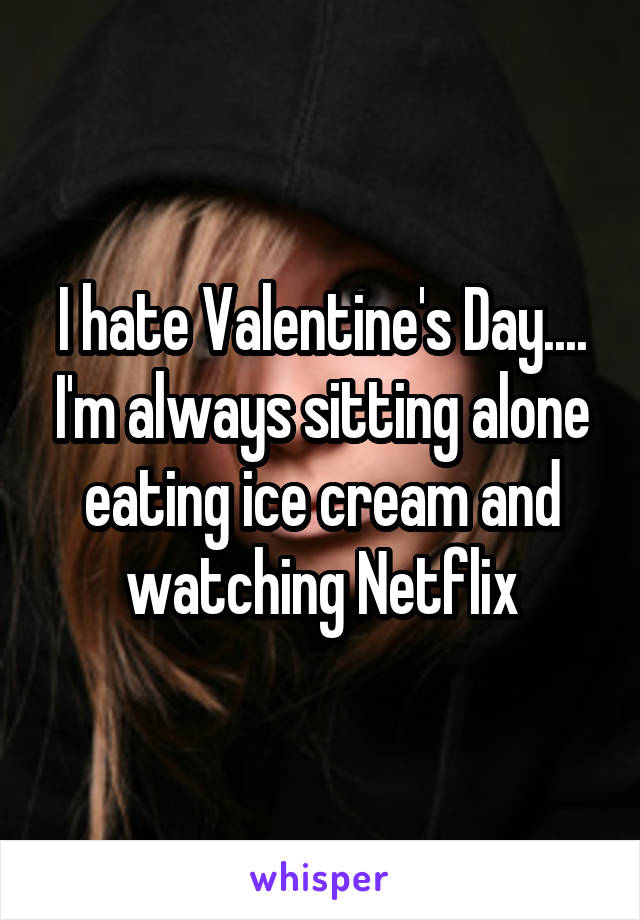 I hate Valentine's Day.... I'm always sitting alone eating ice cream and watching Netflix