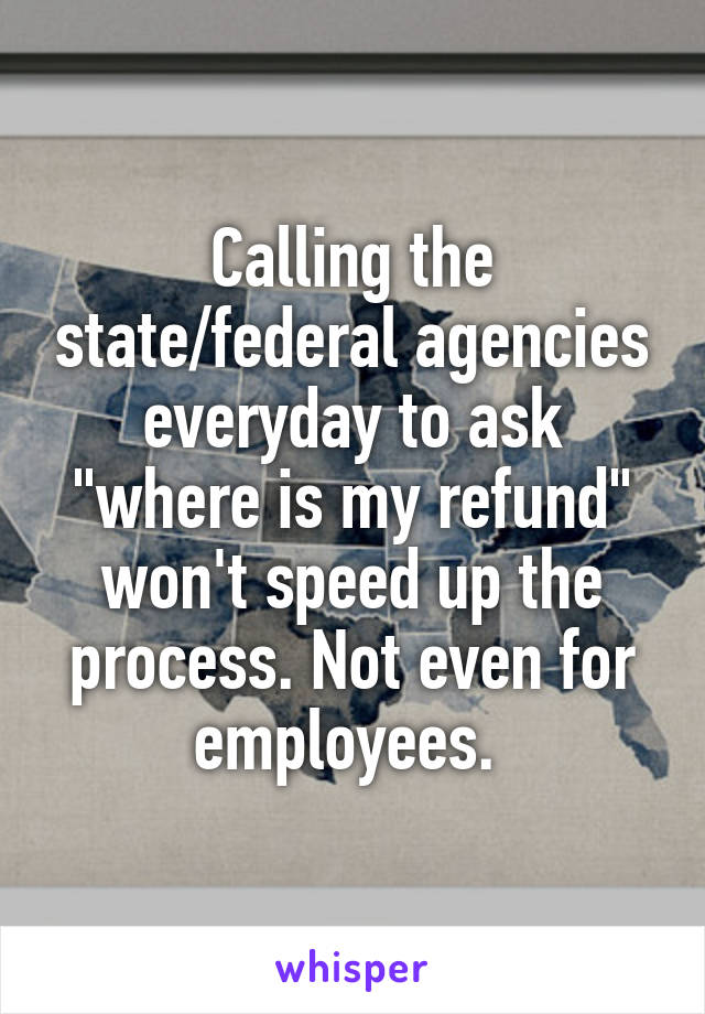 """Calling the state/federal agencies everyday to ask """"where is my refund"""" won't speed up the process. Not even for employees."""