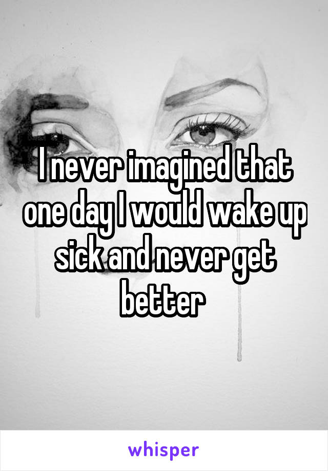 I never imagined that one day I would wake up sick and never get better