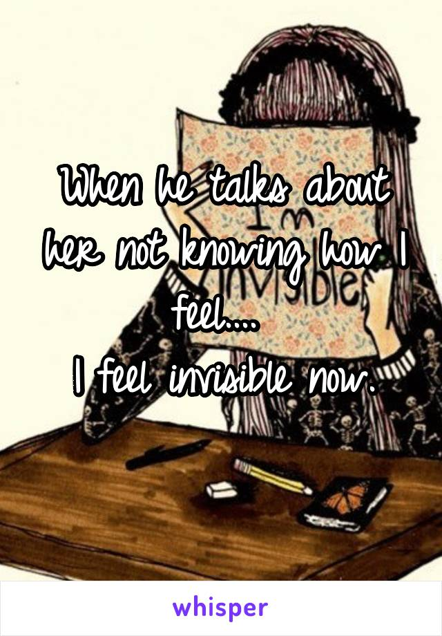 When he talks about her not knowing how I feel....  I feel invisible now.