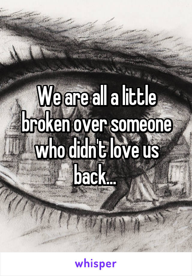 We are all a little broken over someone who didn't love us back...