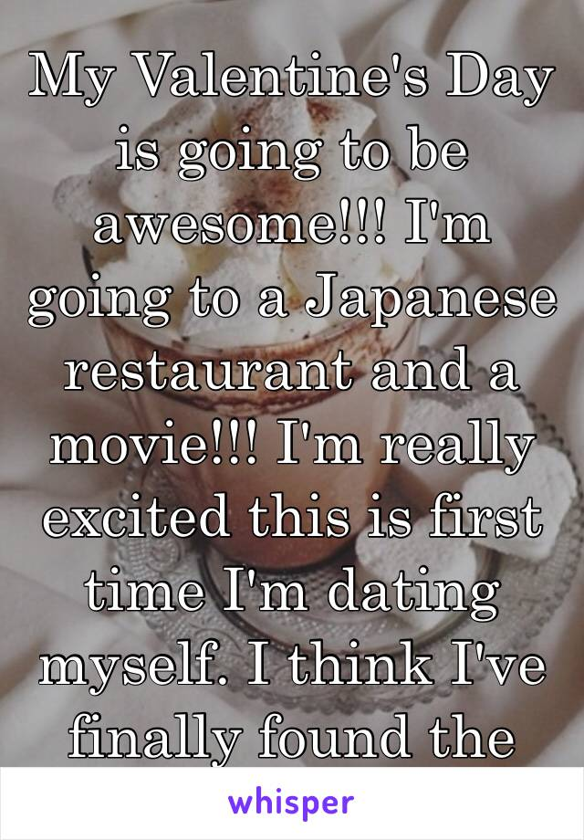 My Valentine's Day is going to be awesome!!! I'm going to a Japanese restaurant and a movie!!! I'm really excited this is first time I'm dating myself. I think I've finally found the one😉😘