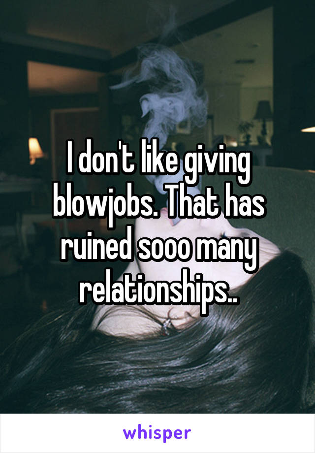 I don't like giving blowjobs. That has ruined sooo many relationships..
