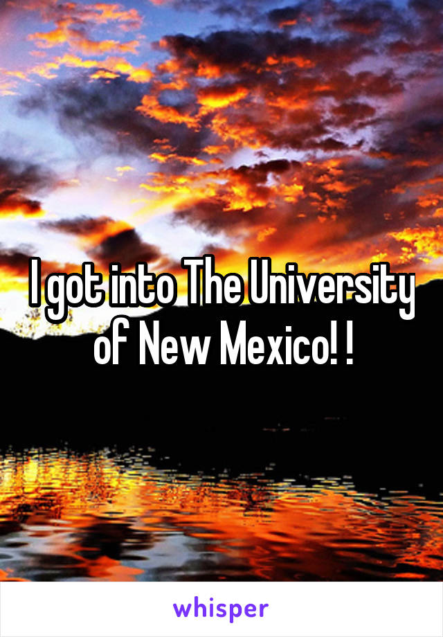 I got into The University of New Mexico! !