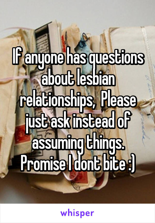 If anyone has questions about lesbian relationships,  Please just ask instead of assuming things. Promise I dont bite :)
