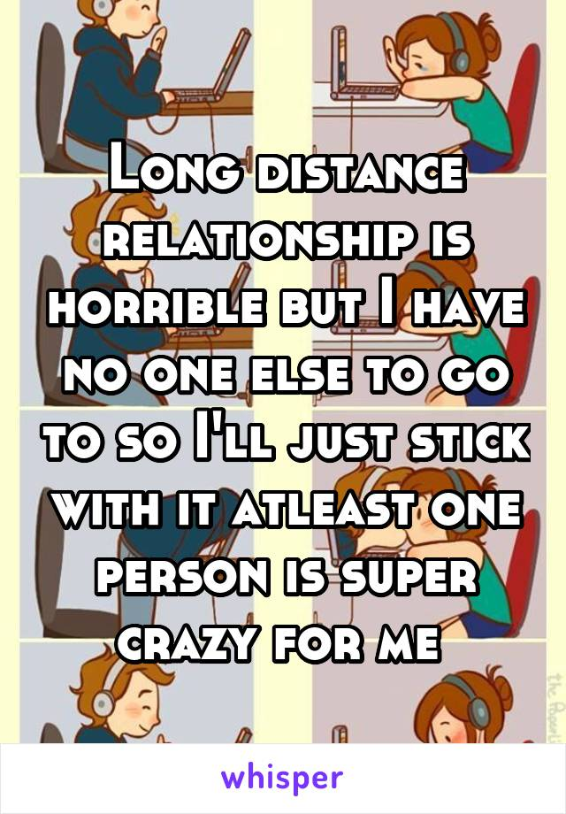 Long distance relationship is horrible but I have no one else to go to so I'll just stick with it atleast one person is super crazy for me