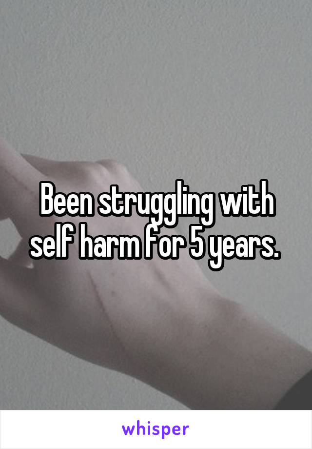 Been struggling with self harm for 5 years.