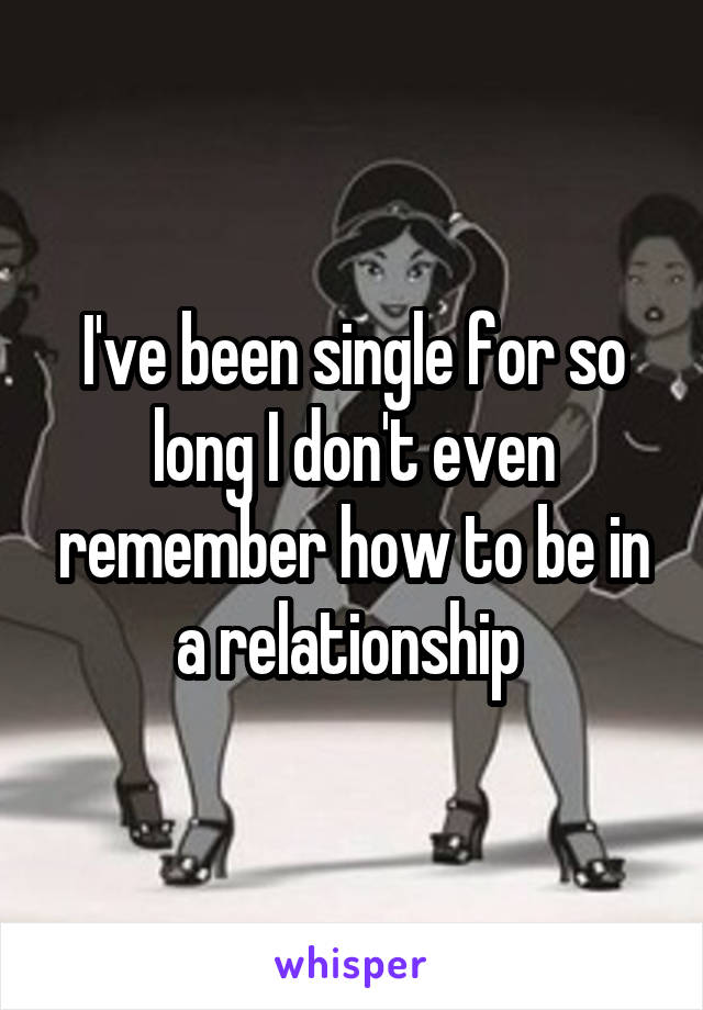 I've been single for so long I don't even remember how to be in a relationship