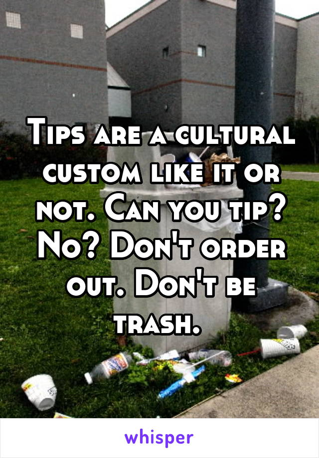 Tips are a cultural custom like it or not. Can you tip? No? Don't order out. Don't be trash.