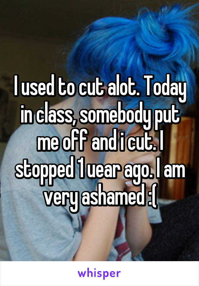 I used to cut alot. Today in class, somebody put me off and i cut. I stopped 1 uear ago. I am very ashamed :(