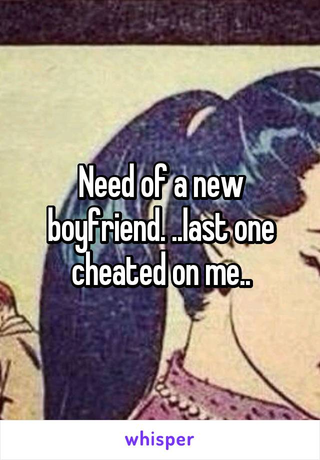 Need of a new boyfriend. ..last one cheated on me..