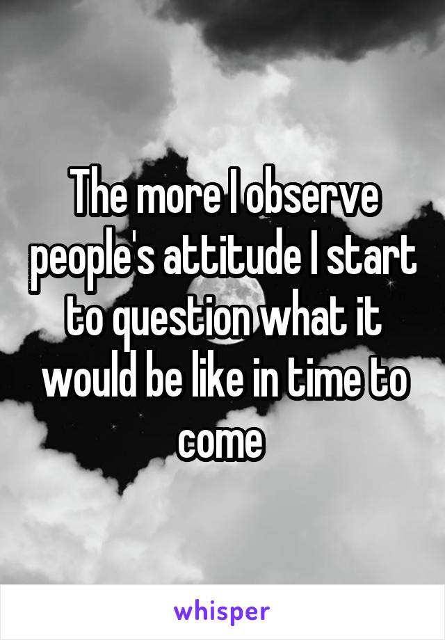 The more I observe people's attitude I start to question what it would be like in time to come
