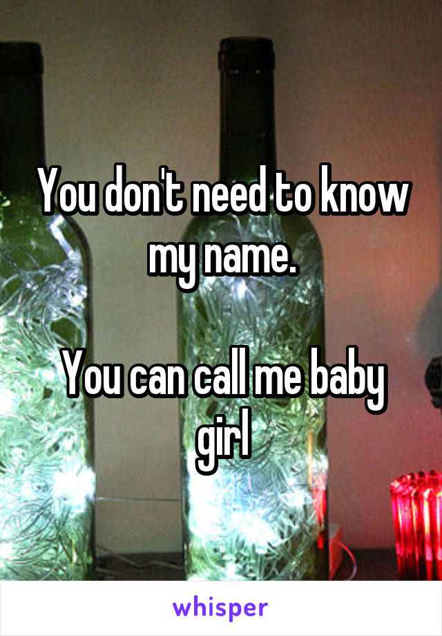 You don't need to know my name.  You can call me baby girl