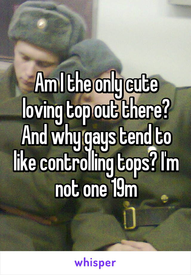 Am I the only cute loving top out there? And why gays tend to like controlling tops? I'm not one 19m