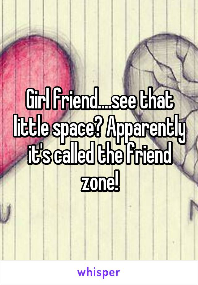 Girl friend....see that little space? Apparently it's called the friend zone!