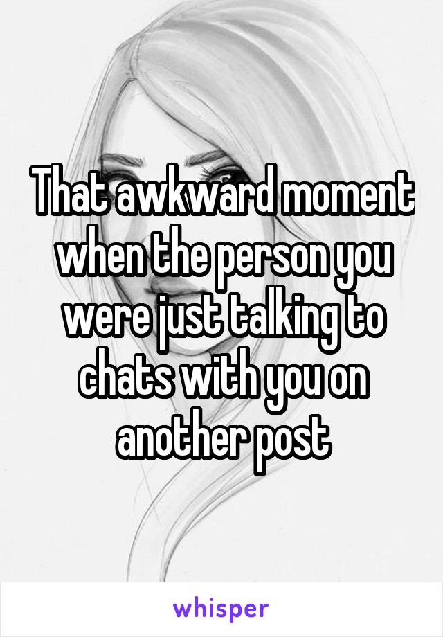That awkward moment when the person you were just talking to chats with you on another post