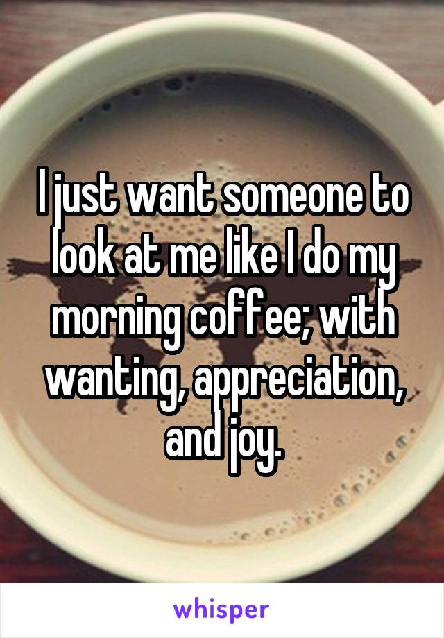 I just want someone to look at me like I do my morning coffee; with wanting, appreciation, and joy.