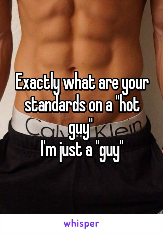 """Exactly what are your standards on a """"hot guy""""  I'm just a """"guy"""""""