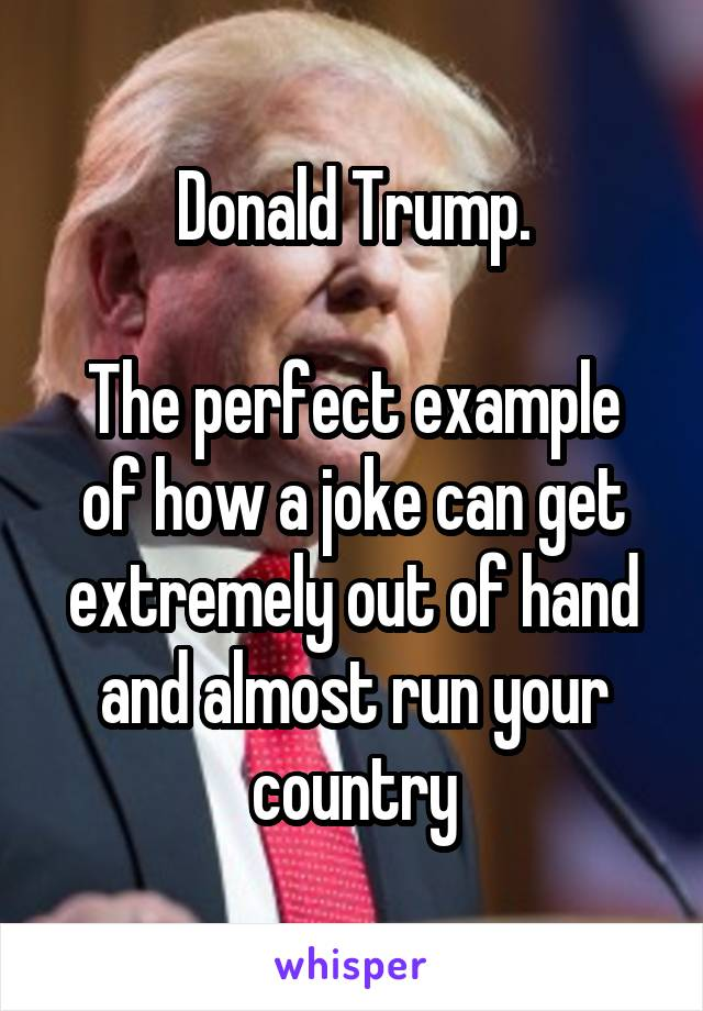Donald Trump.  The perfect example of how a joke can get extremely out of hand and almost run your country