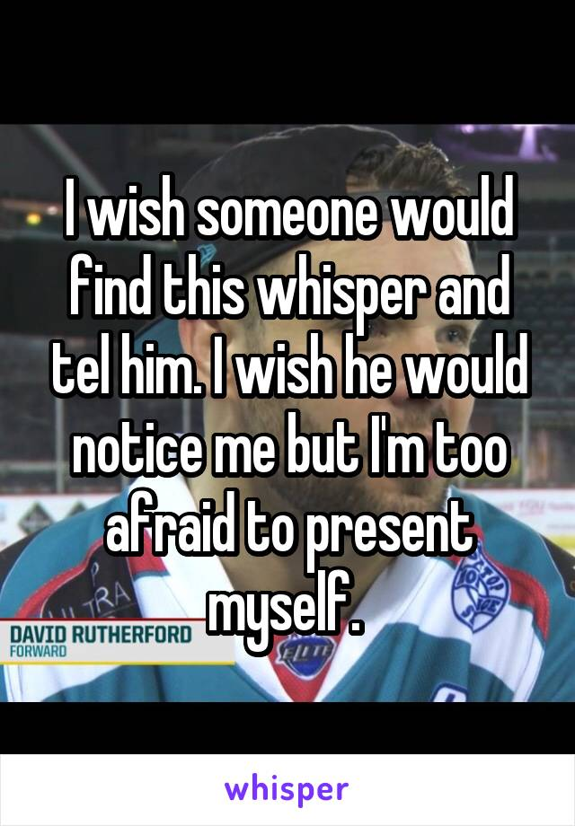 I wish someone would find this whisper and tel him. I wish he would notice me but I'm too afraid to present myself.