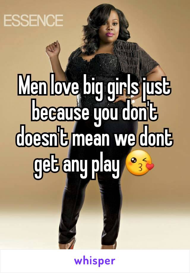 Men love big girls just because you don't doesn't mean we dont get any play 😘