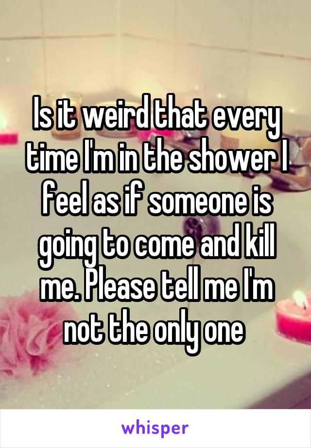 Is it weird that every time I'm in the shower I feel as if someone is going to come and kill me. Please tell me I'm not the only one