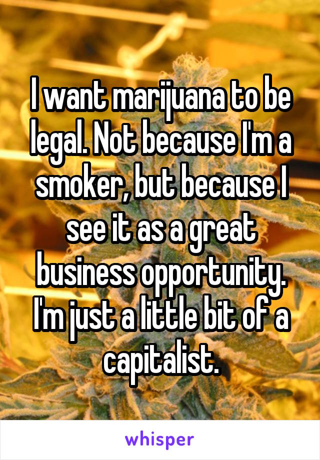 I want marijuana to be legal. Not because I'm a smoker, but because I see it as a great business opportunity. I'm just a little bit of a capitalist.