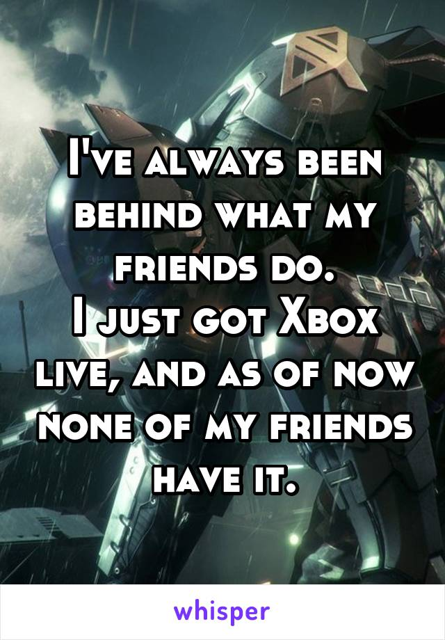 I've always been behind what my friends do. I just got Xbox live, and as of now none of my friends have it.