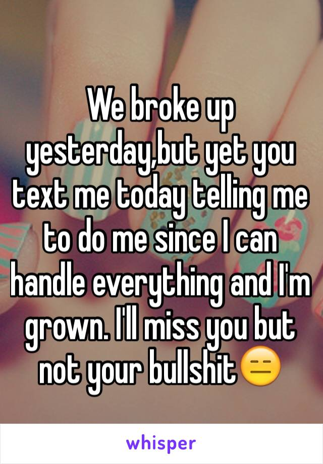 We broke up yesterday,but yet you text me today telling me to do me since I can handle everything and I'm grown. I'll miss you but not your bullshit😑